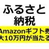 【7月限定】ふるさと納税で、Amazonギフト券(10万円が5名、1万円が450名)に当たるキ